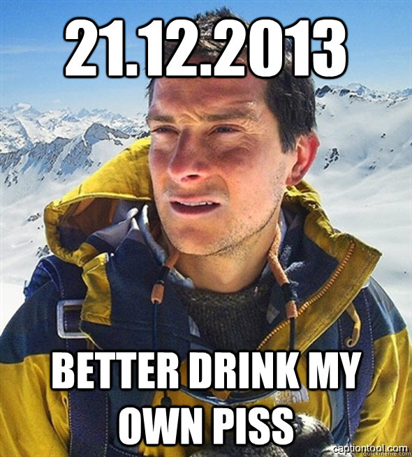 21.12.2013 better drink my own piss