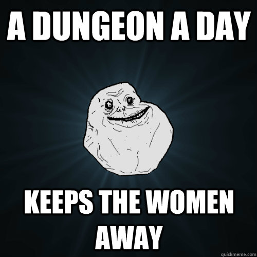 A Dungeon a day Keeps the Women Away - A Dungeon a day Keeps the Women Away  Forever Alone