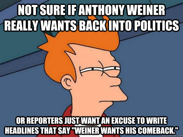 Not sure if Anthony Weiner really wants back into politics Or reporters just want an excuse to write headlines that say