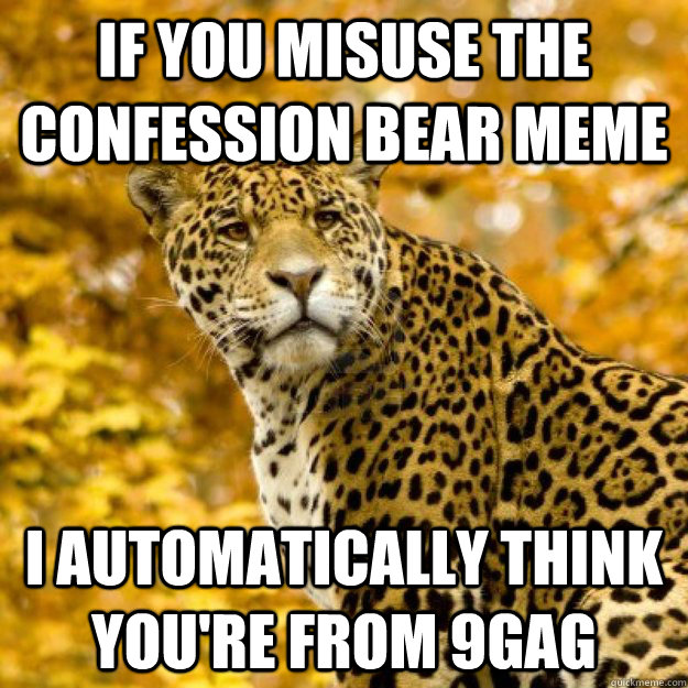 If you misuse the Confession Bear meme I automatically think you're from 9gag