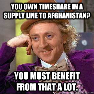 You own timeshare in a supply line to Afghanistan? You must benefit from that a lot. - You own timeshare in a supply line to Afghanistan? You must benefit from that a lot.  Condescending Wonka