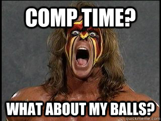 COMP TIME? WHAT ABOUT MY BALLS?  Ultimate Warrior