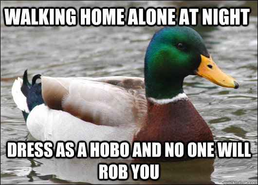 Walking Home alone at night Dress as a hobo and no one will rob you - Walking Home alone at night Dress as a hobo and no one will rob you  Actual Advice Mallard