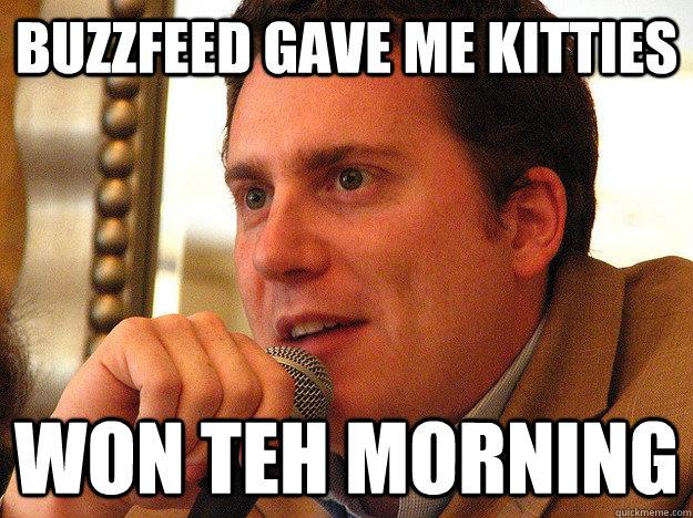 buzzfeed gave me kitties won teh morning  Ben from Buzzfeed