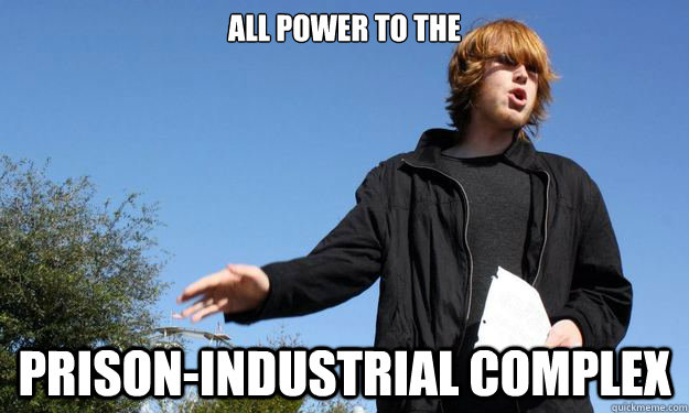 All power to the  prison-industrial complex