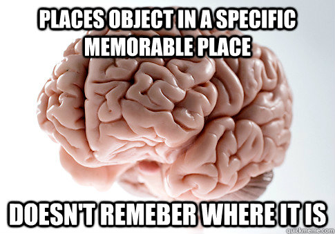 places object in a specific memorable place doesn't remeber where it is - places object in a specific memorable place doesn't remeber where it is  Scumbag Brain