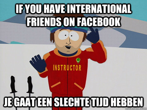 If you have international friends on facebook Je gaat een slechte tijd HEBBEN - If you have international friends on facebook Je gaat een slechte tijd HEBBEN  Youre gonna have a bad time