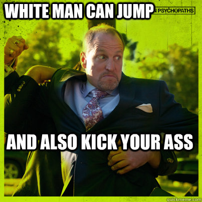 white man can jump and also kick your ass - white man can jump and also kick your ass  Woody Psycho
