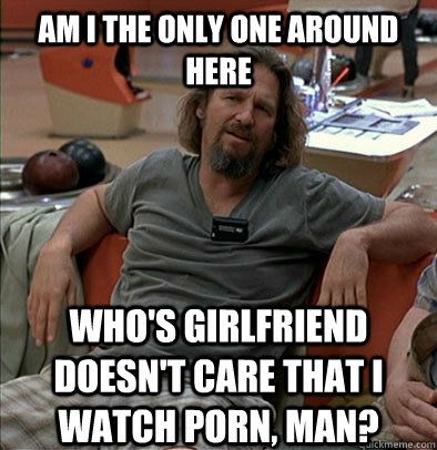 Am I the only one around here Who's girlfriend doesn't care that I watch porn, man? - Am I the only one around here Who's girlfriend doesn't care that I watch porn, man?  The Dude