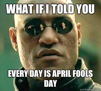What if I told you Every day is April fools day - What if I told you Every day is April fools day  Matrix Morpheus