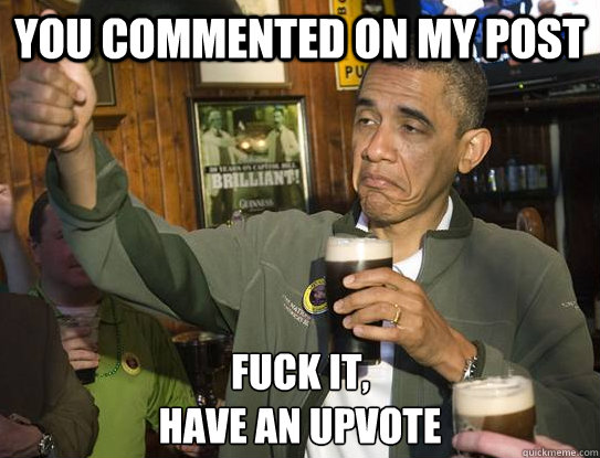you commented on my post Fuck it, have an upvote - you commented on my post Fuck it, have an upvote  Upvoting Obama