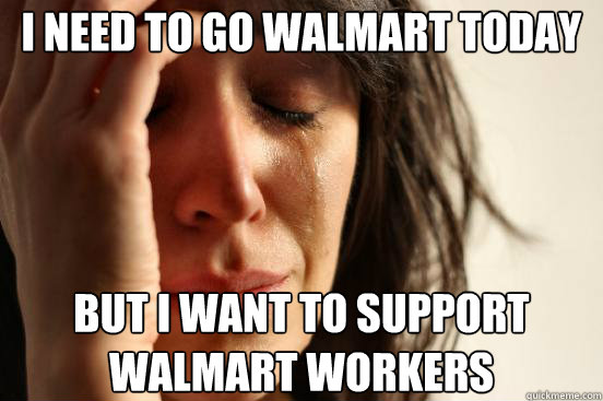 I need to go WalMArt today But I want to support walmart workers - I need to go WalMArt today But I want to support walmart workers  First World Problems