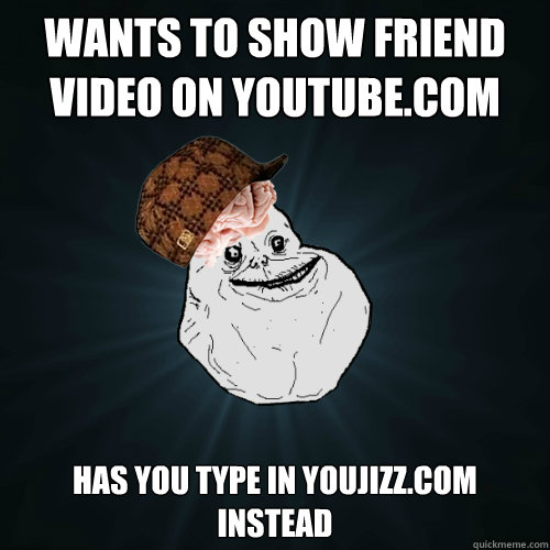 Wants to show friend video on youtube.com Has you type in youjizz.com instead