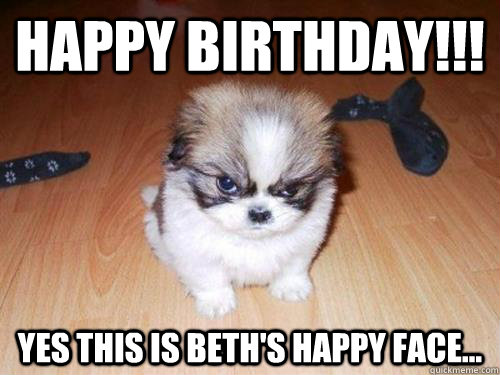 66b7358e12ff7be0b470801c0838d720719594448733676f889d99e93bf31d61 happy birthday!!! yes this is beth's happy face misc quickmeme,Happy Birthday Beth Memes