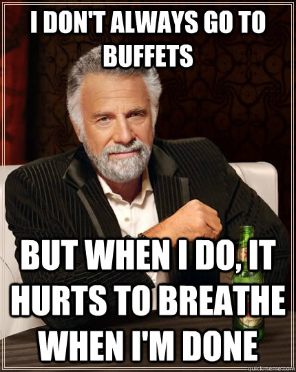 I don't always go to buffets but when I do, it hurts to breathe when I'm done  The Most Interesting Man In The World