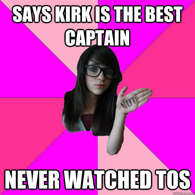 Says Kirk is the best captain Never watched TOS - Says Kirk is the best captain Never watched TOS  Idiot Nerd Girl