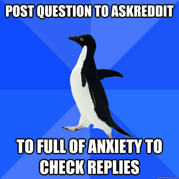 post question to askreddit to full of anxiety to check replies - post question to askreddit to full of anxiety to check replies  Socially Awkward Penguin