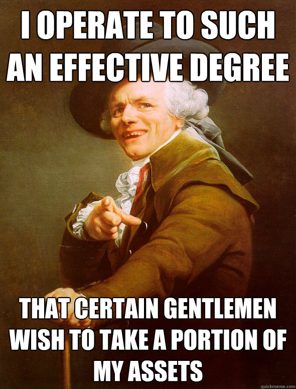i operate to such an effective degree that certain gentlemen wish to take a portion of my assets - i operate to such an effective degree that certain gentlemen wish to take a portion of my assets  Joseph Ducreux