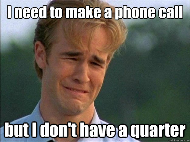 I need to make a phone call but I don't have a quarter - I need to make a phone call but I don't have a quarter  Dawson Sad