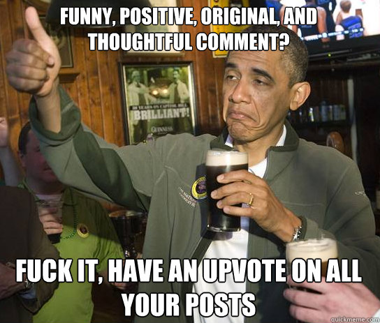 Funny, positive, original, and thoughtful comment? Fuck it, have an upvote on all your posts - Funny, positive, original, and thoughtful comment? Fuck it, have an upvote on all your posts  Upvoting Obama