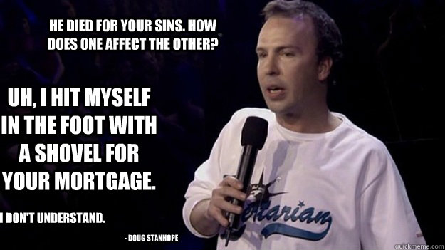 He died for your sins. how does one affect the other? uh, i hit myself in the foot with a shovel for your mortgage. i don't understand. - doug stanhope - He died for your sins. how does one affect the other? uh, i hit myself in the foot with a shovel for your mortgage. i don't understand. - doug stanhope  Misc