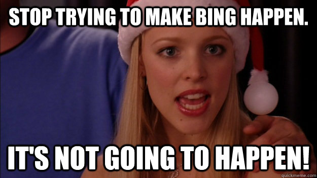 stop trying to make bing happen. it's not going to happen! - stop trying to make bing happen. it's not going to happen!  Misc