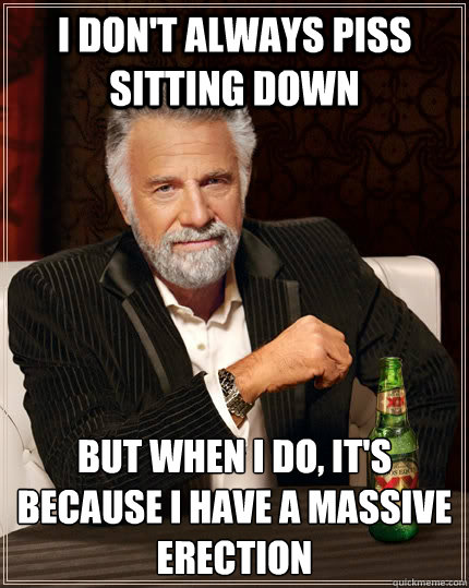I don't always piss sitting down but when i do, it's because I have a massive erection - I don't always piss sitting down but when i do, it's because I have a massive erection  The Most Interesting Man In The World