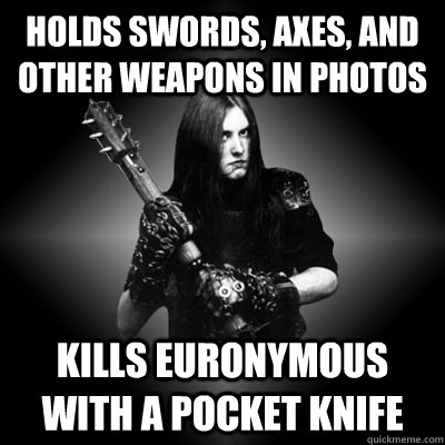 holds swords, axes, and other weapons in photos kills euronymous with a pocket knife  Black Metal Guy