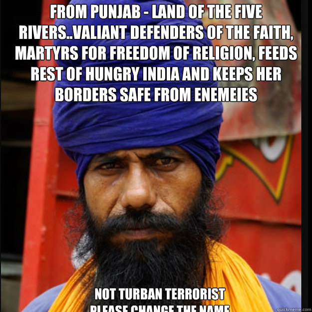 From PUNJAB - Land of the Five Rivers..Valiant defenders of the faith, Martyrs for Freedom of religion, feeds rest of hungry INDIA and keeps her borders safe from enemeies   not turban terrorist please change the name