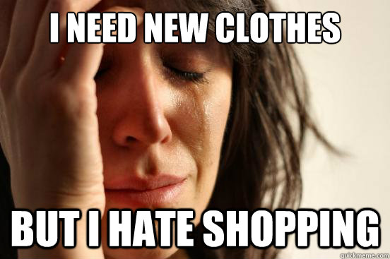 I need new clothes  But I hate shopping - I need new clothes  But I hate shopping  First World Problems