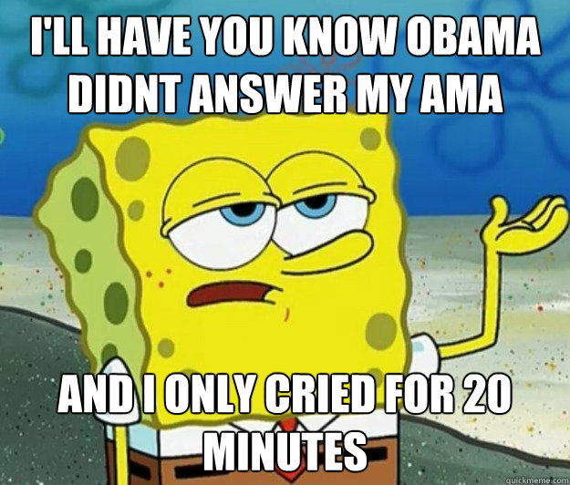 I'll have you know obama didnt answer my ama and I only cried for 20 minutes - I'll have you know obama didnt answer my ama and I only cried for 20 minutes  Tough Spongebob