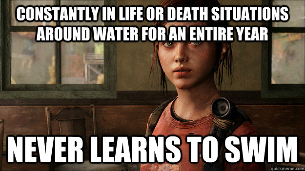 Constantly in life or death situations around water for an entire year Never learns to swim - Constantly in life or death situations around water for an entire year Never learns to swim  Last Of Us Ellie