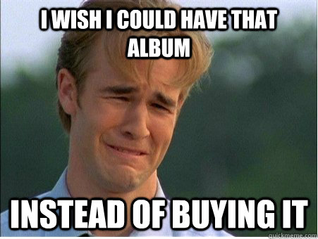 I wish I could have that album instead of buying it - I wish I could have that album instead of buying it  1990s Problems