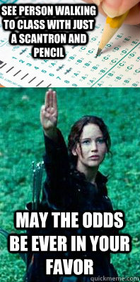 see person walking to class with just a scantron and pencil may the odds be ever in your favor - see person walking to class with just a scantron and pencil may the odds be ever in your favor  Finals Week