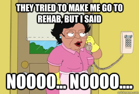They Tried to make me go to rehab, but I said noooo... noooo....