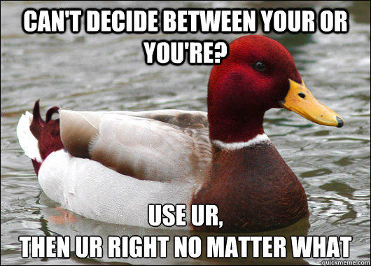 Can't decide between your or you're? Use UR,  then ur right no matter what  Malicious Advice Mallard
