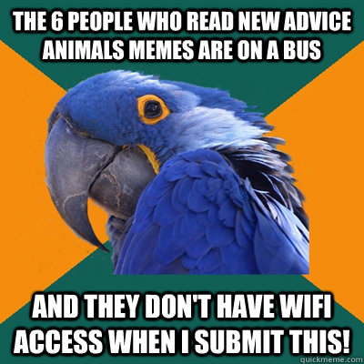The 6 people who read new advice animals memes are on a bus And they don't have wifi access when I submit this! - The 6 people who read new advice animals memes are on a bus And they don't have wifi access when I submit this!  Paranoid Parrot