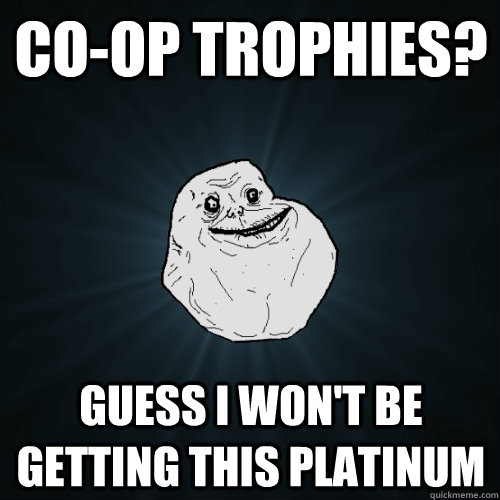 Co-op Trophies? Guess I won't be getting this platinum - Co-op Trophies? Guess I won't be getting this platinum  Forever Alone