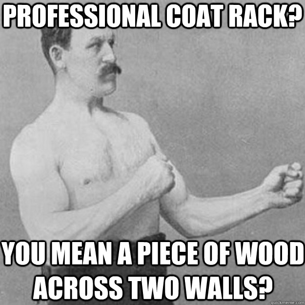 Professional coat rack? You mean a piece of wood across two walls? - Professional coat rack? You mean a piece of wood across two walls?  overly manly man
