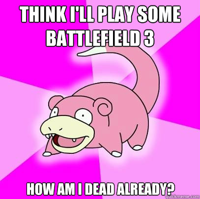 Think i'll play some battlefield 3 how am i dead already? - Think i'll play some battlefield 3 how am i dead already?  Slowpoke