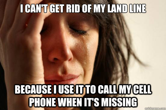 I can't get rid of my land line because i use it to call my cell phone when it's missing - I can't get rid of my land line because i use it to call my cell phone when it's missing  First World Problems