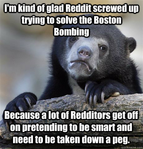 I'm kind of glad Reddit screwed up trying to solve the Boston Bombing Because a lot of Redditors get off on pretending to be smart and need to be taken down a peg.  - I'm kind of glad Reddit screwed up trying to solve the Boston Bombing Because a lot of Redditors get off on pretending to be smart and need to be taken down a peg.   Confession Bear