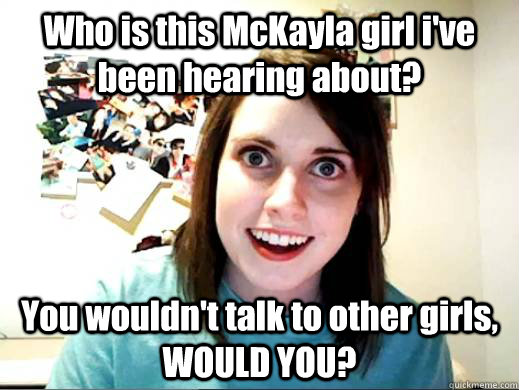 Who is this McKayla girl i've been hearing about? You wouldn't talk to other girls, WOULD YOU?