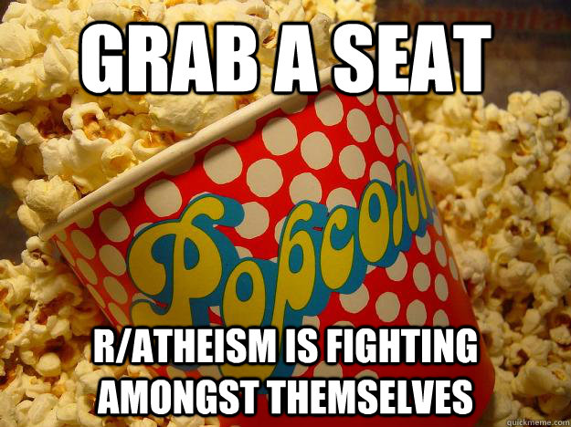 Grab a seat r/atheism is fighting amongst themselves