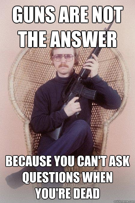 Guns are not the answer because you can't ask questions when you're dead