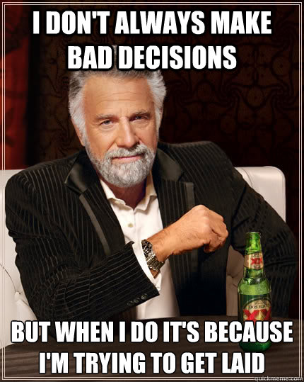 I don't always make bad decisions but when I do it's because I'm trying to get laid - I don't always make bad decisions but when I do it's because I'm trying to get laid  The Most Interesting Man In The World