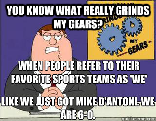 You Know What really grinds my gears? when people refer to their favorite sports teams as 'we' like we just got mike d'antoni. we are 6-0. - You Know What really grinds my gears? when people refer to their favorite sports teams as 'we' like we just got mike d'antoni. we are 6-0.  Grinds my gears