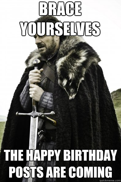 Brace Yourselves The Happy birthday posts are coming
