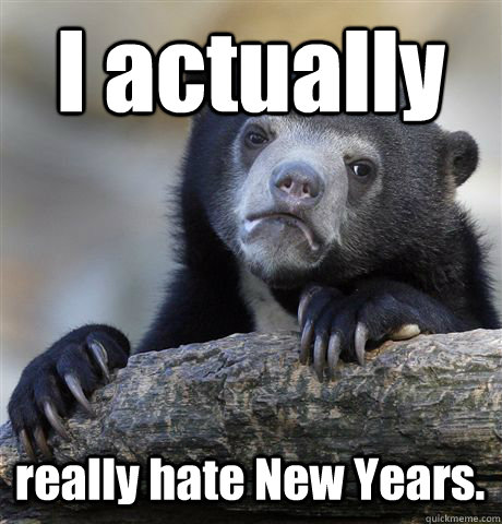 I actually really hate New Years. - I actually really hate New Years.  Confession Bear