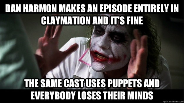 Dan Harmon makes an episode entirely in claymation and it's fine The same cast uses puppets and everybody loses their minds - Dan Harmon makes an episode entirely in claymation and it's fine The same cast uses puppets and everybody loses their minds  Joker Mind Loss